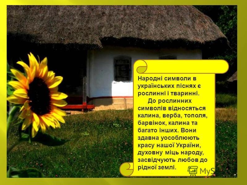 Народні символи в українських піснях є рослинні і тваринні. До рослинних символів відносяться калина, верба, тополя, барвінок, калина та багато інших. Вони здавна уособлюють красу нашої України, духовну міць народу, засвідчують любов до рідної землі.