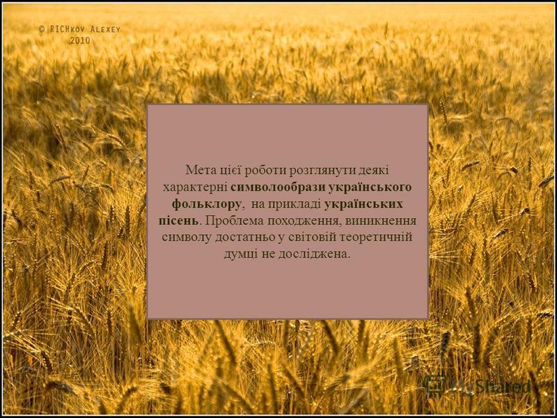 Мета цієї роботи розглянути деякі характерні символообрази українського фольклору, на прикладі українських пісень. Проблема походження, виникнення символу достатньо у світовій теоретичній думці не досліджена.
