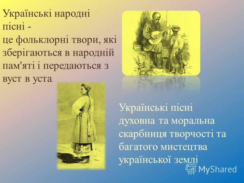 Українські народні пісні - це фольклорні твори, які зберігаються в народній пам ' яті і передаються з вуст в уста. Українські пісні духовна та моральна скарбниця творчості та багатого мистецтва української землі