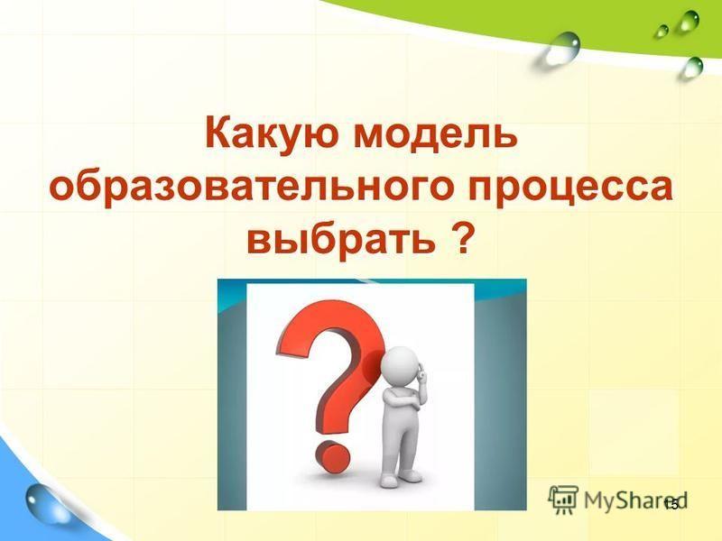 Какую модель образовательного процесса выбрать ? 15