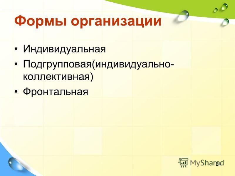 Формы организации Индивидуальная Подгрупповая(индивидуально- коллективная) Фронтальная 24