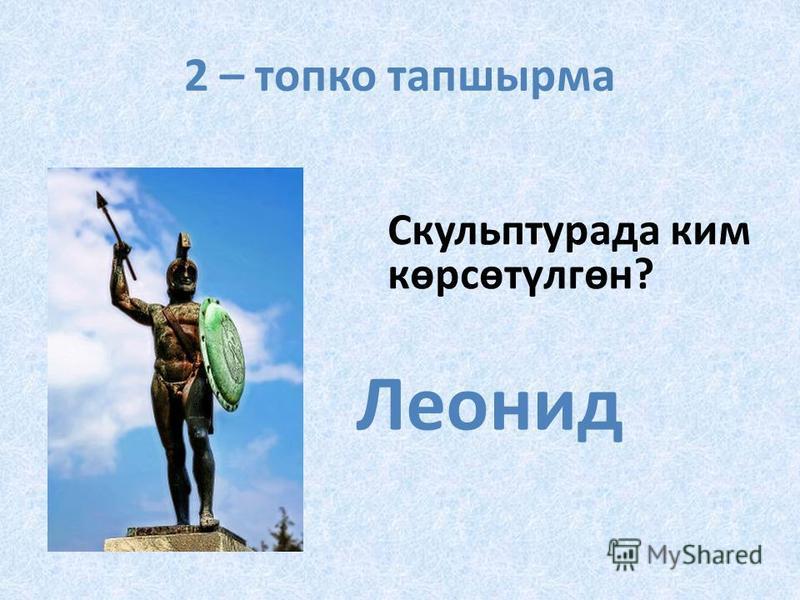 2 – топко тапшырма Скульптурада ким көрсөтүлгөн? Леонид