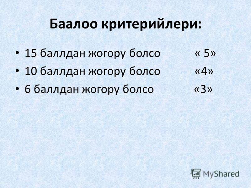Баалоо критерийлери: 15 баллдан жогору болсо « 5» 10 баллдан жогору болсо «4» 6 баллдан жогору болсо «3»