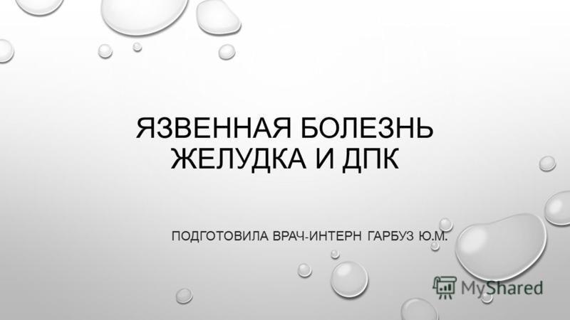 ЯЗВЕННАЯ БОЛЕЗНЬ ЖЕЛУДКА И ДПК ПОДГОТОВИЛА ВРАЧ - ИНТЕРН ГАРБУЗ Ю. М.