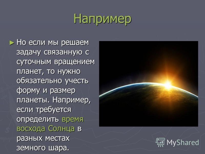 Например Но если мы решаем задачу связанную с суточным вращением планет, то нужно обязательно учесть форму и размер планеты. Например, если требуется определить время восхода Солнца в разных местах земного шара. Но если мы решаем задачу связанную с с