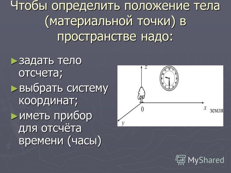 Чтобы определить положение тела (материальной точки) в пространстве надо: задать тело отсчета; задать тело отсчета; выбрать систему координат; выбрать систему координат; иметь прибор для отсчёта времени (часы) иметь прибор для отсчёта времени (часы)