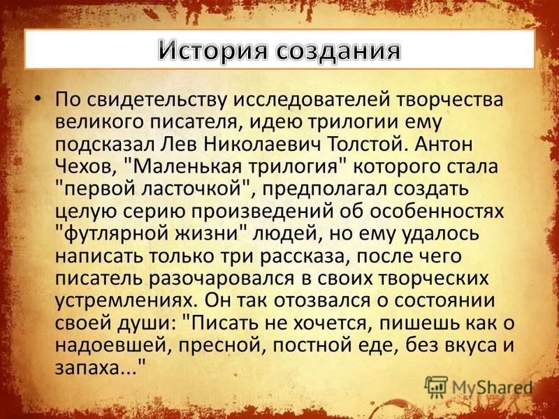 По свидетельству исследователей творчества великого писателя, идею трилогии ему подсказал Лев Николаевич Толстой. Антон Чехов,