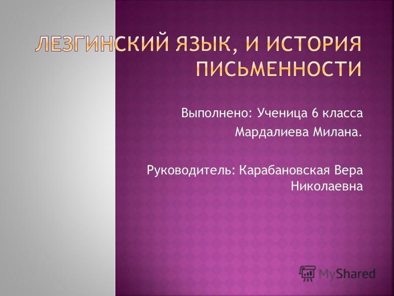 Выполнено: Ученица 6 класса Мардалиева Милана. Руководитель: Карабановская Вера Николаевна