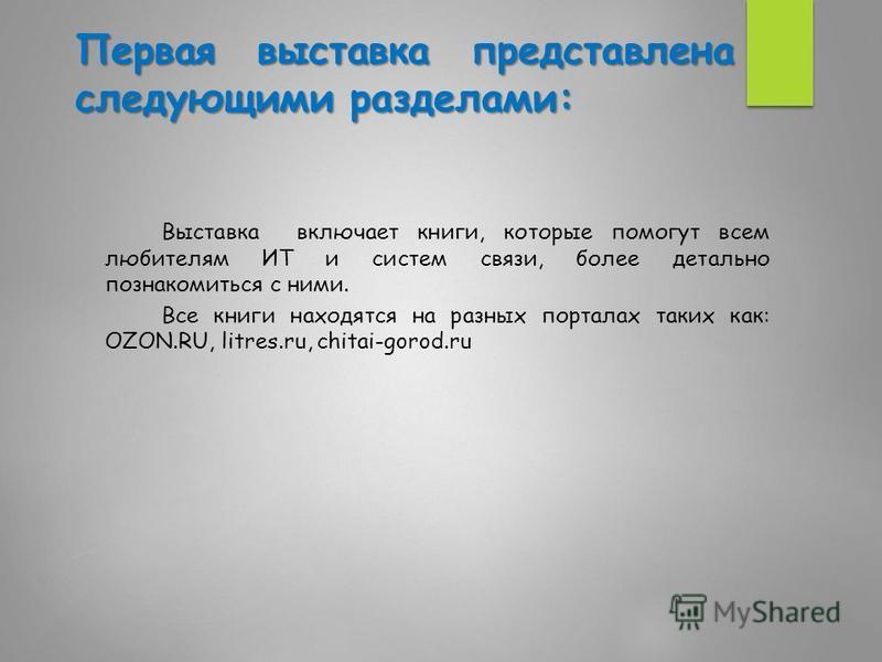 Первая выставка представлена следующими разделами: Выставка включает книги, которые помогут всем любителям ИТ и систем связи, более детально познакомиться с ними. Все книги находятся на разных порталах таких как: OZON.RU, litres.ru, chitai-gorod.ru