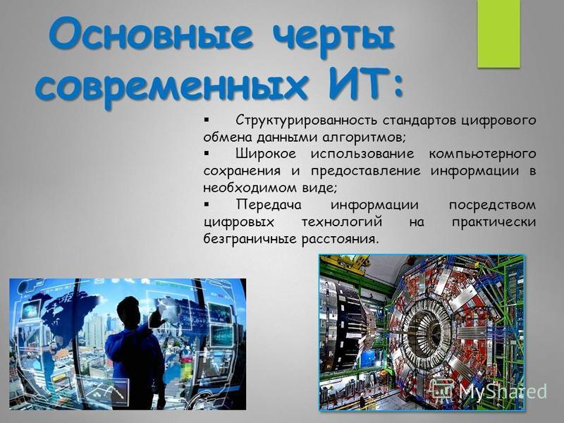 Основные черты современных ИТ: Структурированность стандартов цифрового обмена данными алгоритмов; Широкое использование компьютерного сохранения и предоставление информации в необходимом виде; Передача информации посредством цифровых технологий на п