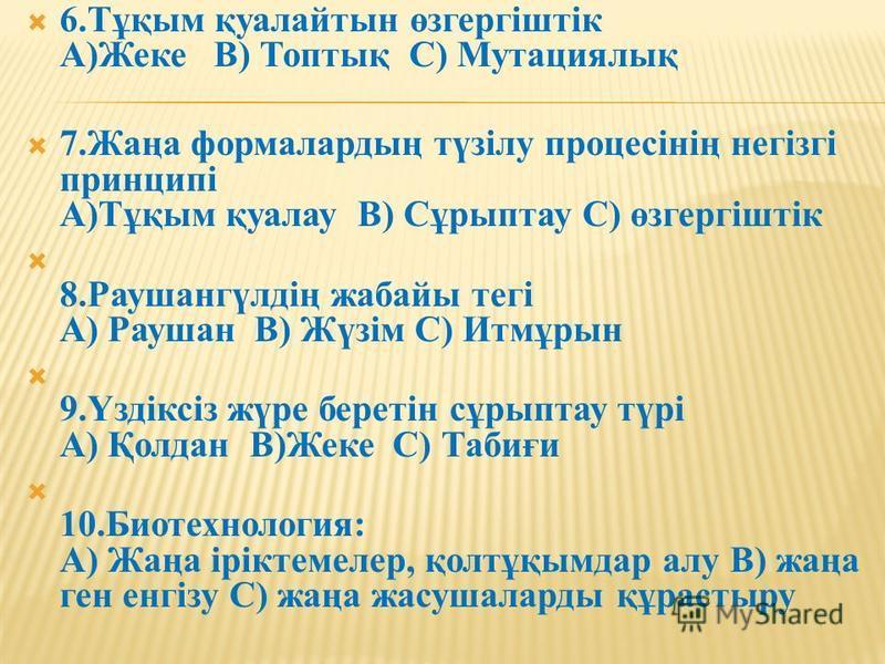 6.Тұқым қуалайтын өзгергіштік А)Жеке В) Топтық С) Мутациялық 7.Жаңа формуладың түзілу процесінің негізгі принципі А)Тұқым қуалау В) Сұрыптау С) өзгергіштік 8.Раушангүлдің жабайы тегі А) Раушан В) Жүзім С) Итмұрын 9.Үздіксіз жүре беретін сұрыптау түрі