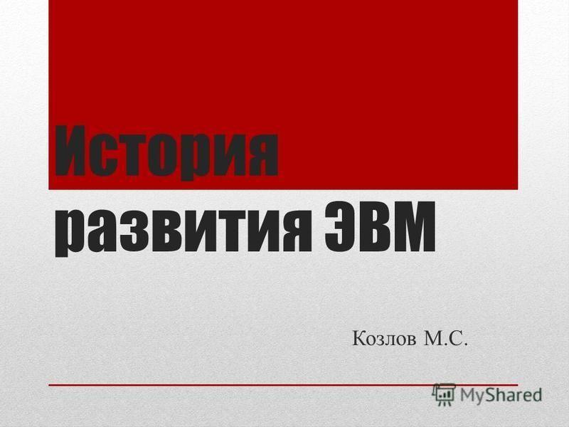 История развития ЭВМ Козлов М.С.