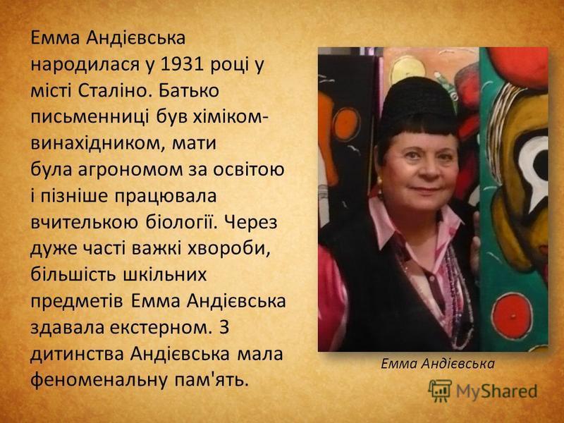 Емма Андієвська народилася у 1931 році у місті Сталіно. Батько письменниці був хіміком- винахідником, мати була агрономом за освітою і пізніше працювала вчителькою біології. Через дуже часті важкі хвороби, більшість шкільних предметів Емма Андієвська