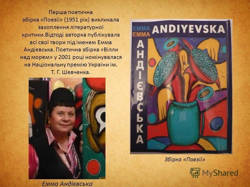 Перша поетична збірка «Поезії» (1951 рік) викликала захоплення літературної критики.Відтоді авторка публікувала всі свої твори під іменем Емма Андієвська. Поетична збірка «Вілли над морем» у 2001 році номінувалася на Національну премію України ім. Т.