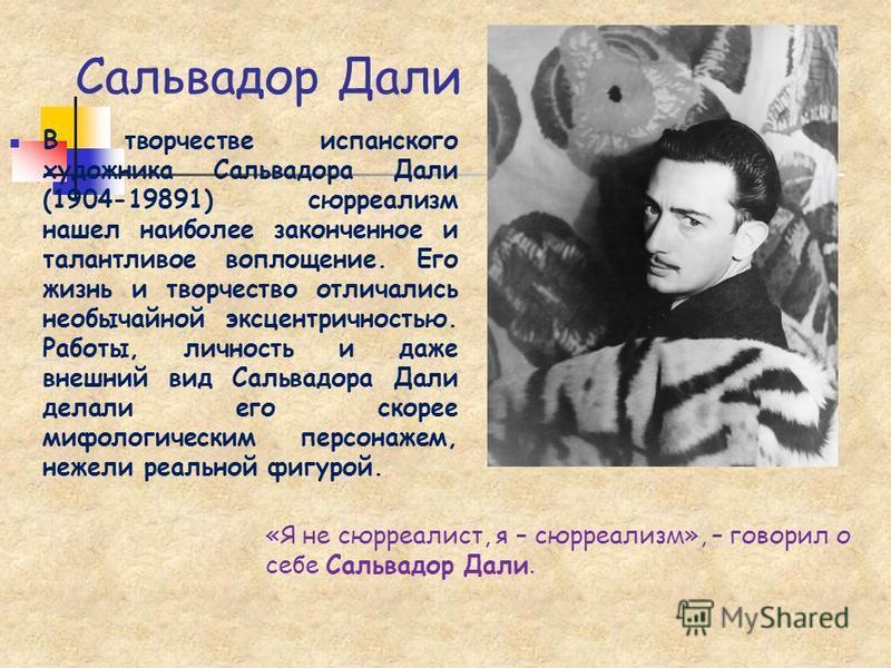 Сальвадор Дали «Я не сюрреалист, я – сюрреализм», – говорил о себе Сальвадор Дали. В творчестве испанского художника Сальвадора Дали (1904-19891) сюрреализм нашел наиболее законченное и талантливое воплощение. Его жизнь и творчество отличались необыч