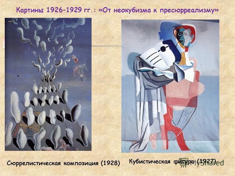 Картины 1926–1929 гг.: «От неокубизма к пресюрреализму» Сюррелистическая композиция (1928) Кубистическая фигура (1927)