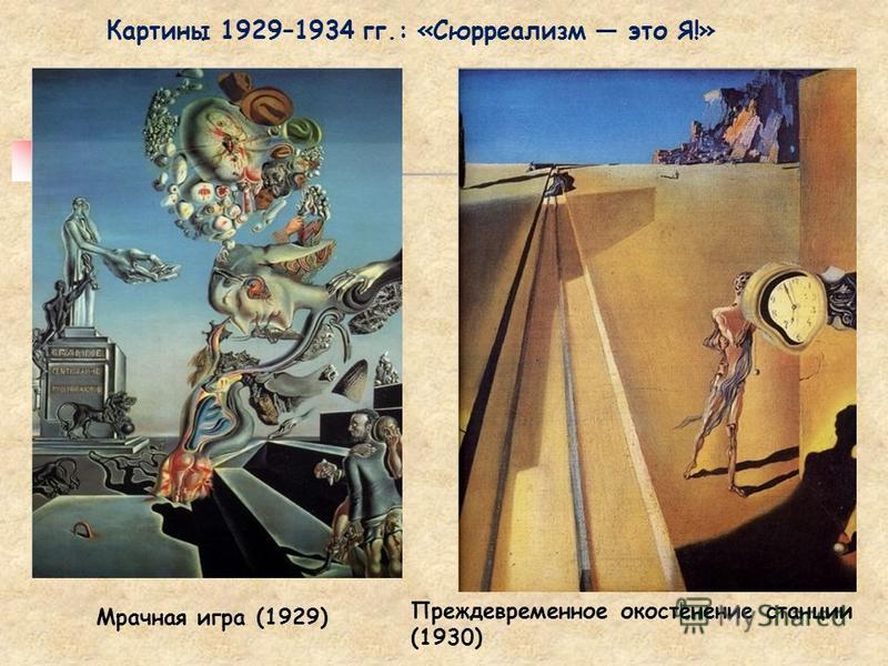 Картины 1929–1934 гг.: «Сюрреализм это Я!» Мрачная игра (1929) Преждевременное окостенение станции (1930)