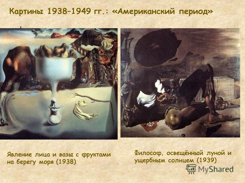Картины 1938–1949 гг.: «Американский период» Явление лица и вазы с фруктами на берегу моря (1938) Философ, освещённый луной и ущербным солнцем (1939)