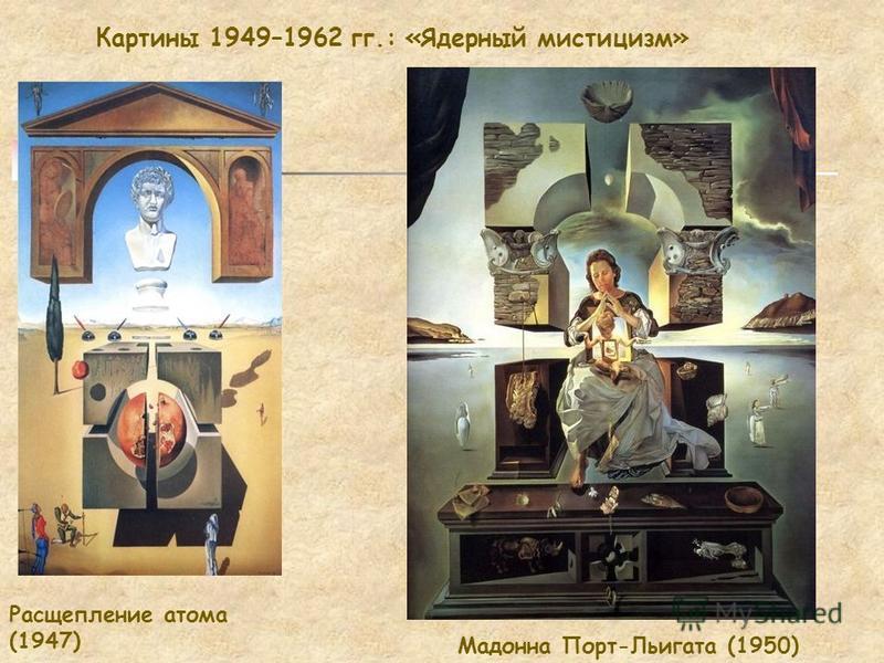 Картины 1949–1962 гг.: «Ядерный мистицизм» Расщепление атома (1947) Мадонна Порт-Льигата (1950)