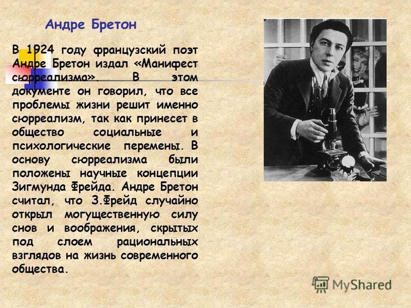 Андре Бретон В 1924 году французский поэт Андре Бретон издал «Манифест сюрреализма». В этом документе он говорил, что все проблемы жизни решит именно сюрреализм, так как принесет в общество социальные и психологические перемены. В основу сюрреализма