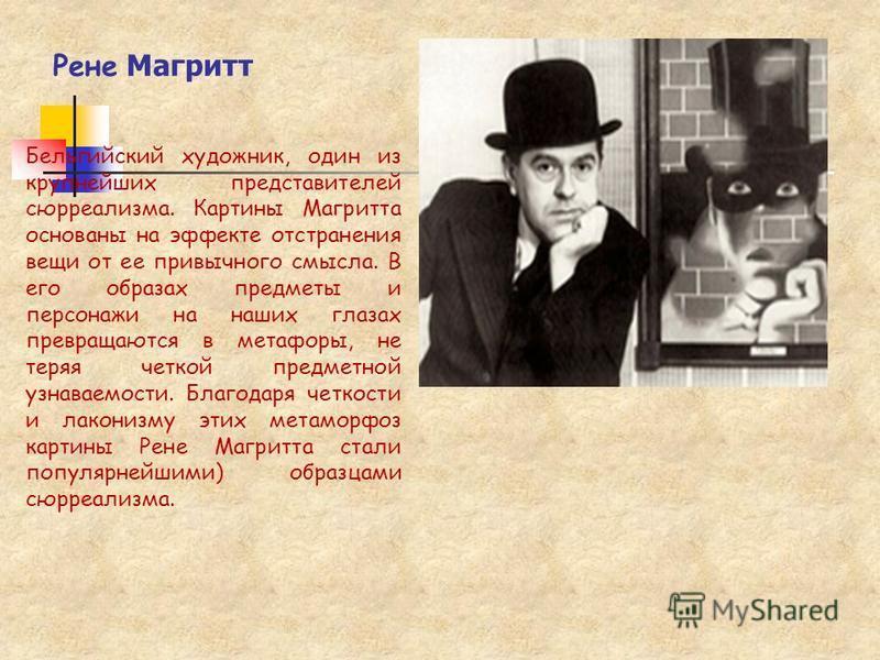 Рене Магритт Бельгийский художник, один из крупнейших представителей сюрреализма. Картины Магритта основаны на эффекте отстранения вещи от ее привычного смысла. В его образах предметы и персонажи на наших глазах превращаются в метафоры, не теряя четк