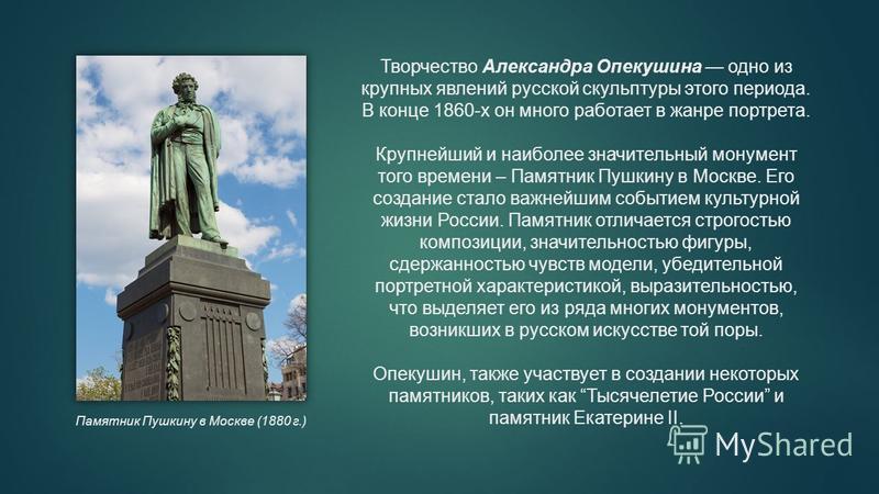 Творчество Александра Опекушина одно из крупных явлений русской скульптуры этого периода. В конце 1860-х он много работает в жанре портрета. Крупнейший и наиболее значительный монумент того времени – Памятник Пушкину в Москве. Его создание стало важн