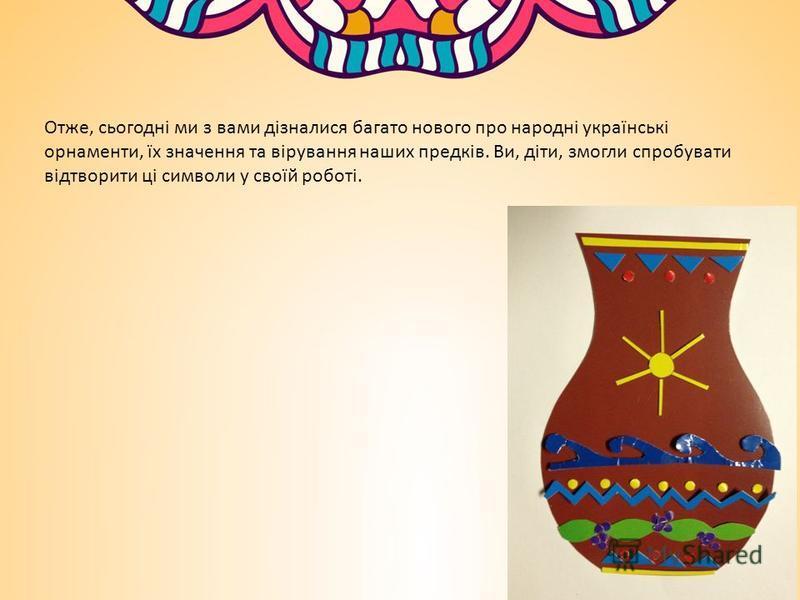 Отже, сьогодні ми з вами дізналися багато нового про народні українські орнаменти, їх значення та вірування наших предків. Ви, діти, змогли спробувати відтворити ці символи у своїй роботі.