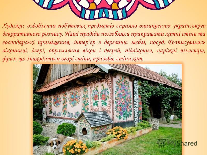 Художнє оздоблення побутових предметів сприяло виникненню українського декоративного розпису. Наші прадіди полюбляли прикрашати хатні стіни та господарські приміщення, інтерєр з деревини, меблі, посуд. Розписувались віконниці, двері, обрамлення вікон