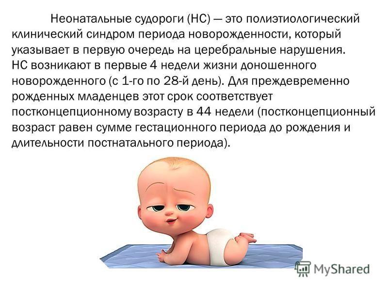 Неонатальные судороги (НС) это полиэтиологический клинический синдром периода новорожденности, который указывает в первую очередь на церебральные нарушения. НС возникают в первые 4 недели жизни доношенного новорожденного (с 1-го по 28-й день). Для пр