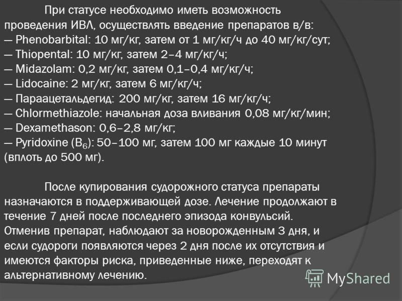 При статусе необходимо иметь возможность проведения ИВЛ, осуществлять введение препаратов в/в: Phenobarbital: 10 мг/кг, затем от 1 мг/кг/ч до 40 мг/кг/сут; Thiopental: 10 мг/кг, затем 2–4 мг/кг/ч; Midazolam: 0,2 мг/кг, затем 0,1–0,4 мг/кг/ч; Lidocain