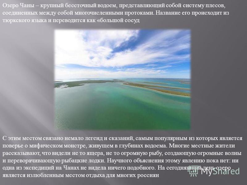 Озеро Чаны – крупный бессточный водоем, представляющий собой систему плесов, соединенных между собой многочисленными протоками. Название его происходит из тюркского языка и переводится как « большой сосуд С этим местом связано немало легенд и сказани