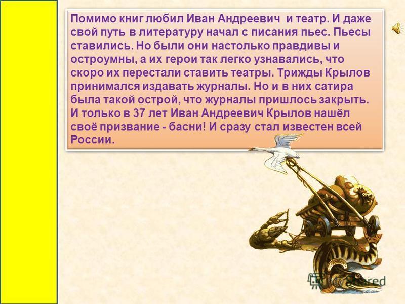 В августе 1783 семья Крыловых отправляется в Петербург, надеясь выхлопотать хоть какое-то подкрепление за 27-летнюю беспорочную и ревностную службу отца. Поселяются на окраине столицы в Измайловском полку. Живут на крохи, которые зарабатывает мать чт