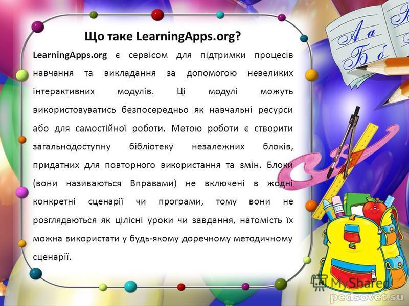 Що таке LearningApps.org? LearningApps.org є сервісом для підтримки процесів навчання та викладання за допомогою невеликих інтерактивних модулів. Ці модулі можуть використовуватись безпосередньо як навчальні ресурси або для самостійної роботи. Метою
