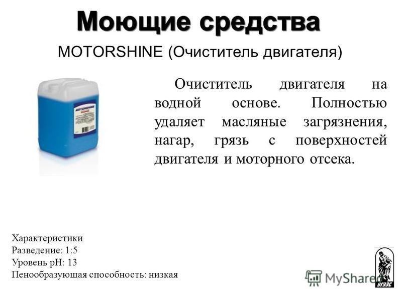 MOTORSHINE (Очиститель двигателя) Очиститель двигателя на водной основе. Полностью удаляет масляные загрязнения, нагар, грязь с поверхностей двигателя и моторного отсека. Характеристики Разведение: 1:5 Уровень pH: 13 Пенообразующая способность: низка