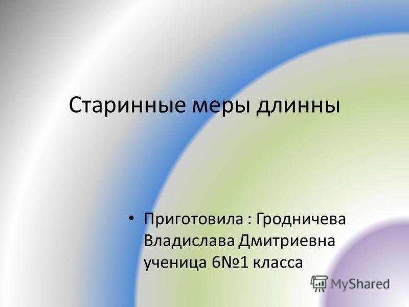 Старинные меры длинны Приготовила : Гродничева Владислава Дмитриевна ученица 61 класса