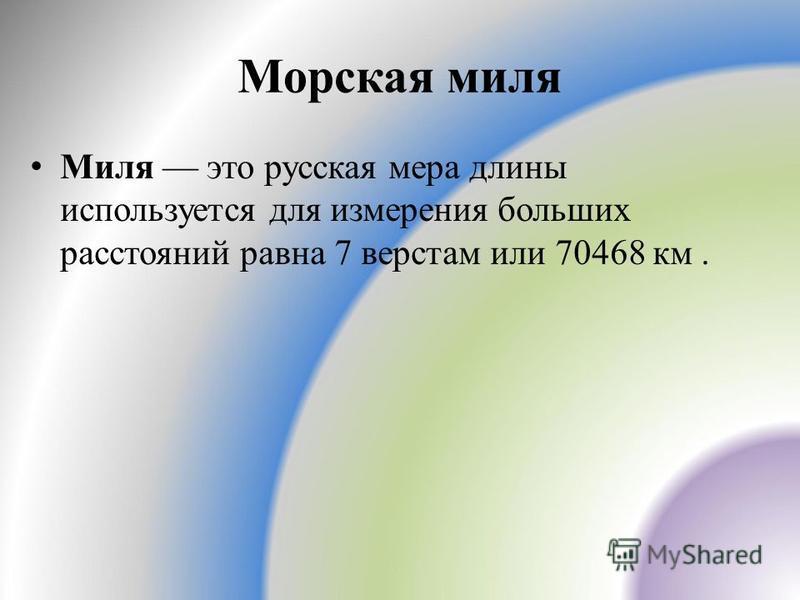 Морская миля Миля это русская мера длины используется для измерения больших расстояний равна 7 верстам или 70468 км.
