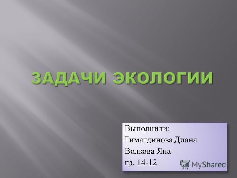 Выполнили: Гиматдинова Диана Волкова Яна гр. 14-12 Выполнили: Гиматдинова Диана Волкова Яна гр. 14-12