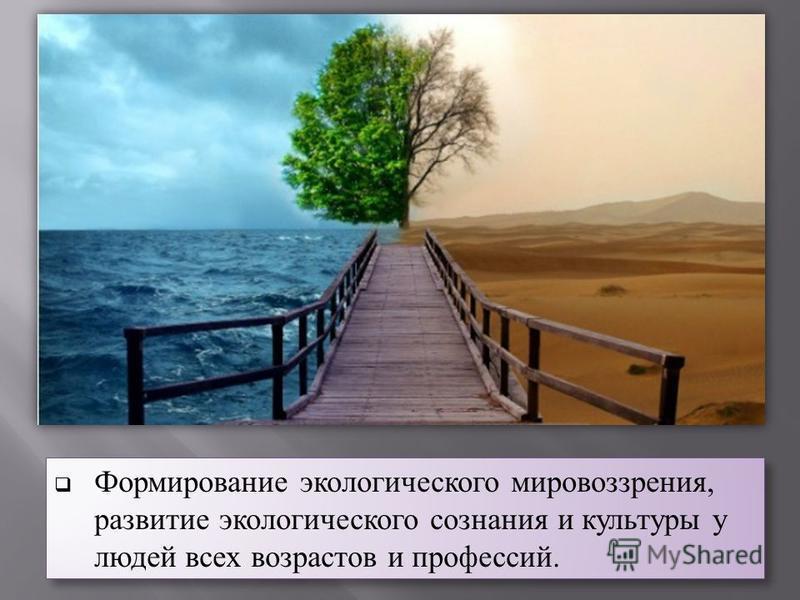 Формирование экологического мировоззрения, развитие экологического сознания и культуры у людей всех возрастов и профессий.