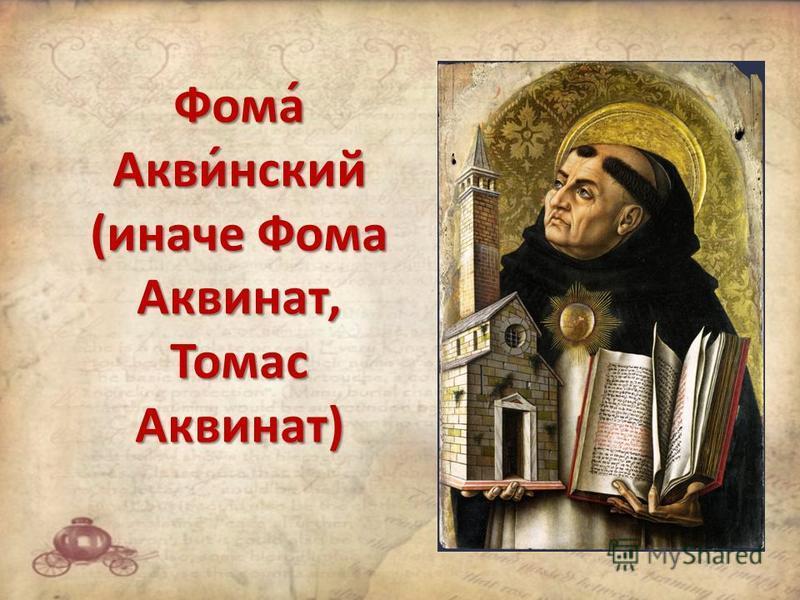 Фома́ Акви́нский (иначе Фома Аквинат, Томас Аквинат)