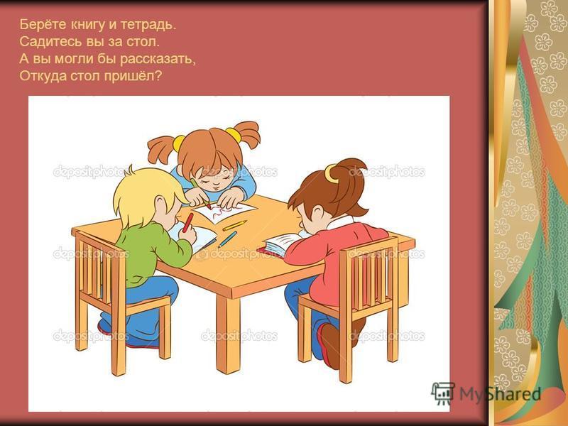 Берёте книгу и тетрадь. Садитесь вы за стол. А вы могли бы рассказать, Откуда стол пришёл?