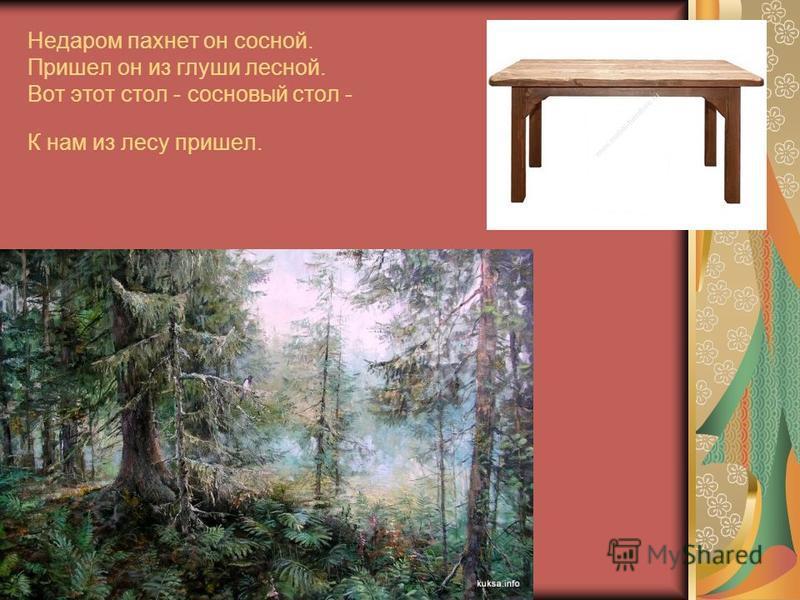 Недаром пахнет он сосной. Пришел он из глуши лесной. Вот этот стол - сосновый стол - К нам из лесу пришел.
