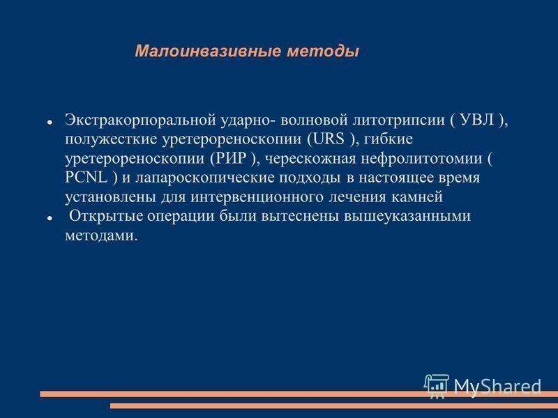Малоинвазивные методы Экстракорпоральной ударно- волновой литотрипсии ( УВЛ ), полужесткие уретерореноскопии (URS ), гибкие уретерореноскопии (РИР ), чрескожная нефролитотомии ( PCNL ) и лапароскопические подходы в настоящее время установлены для инт