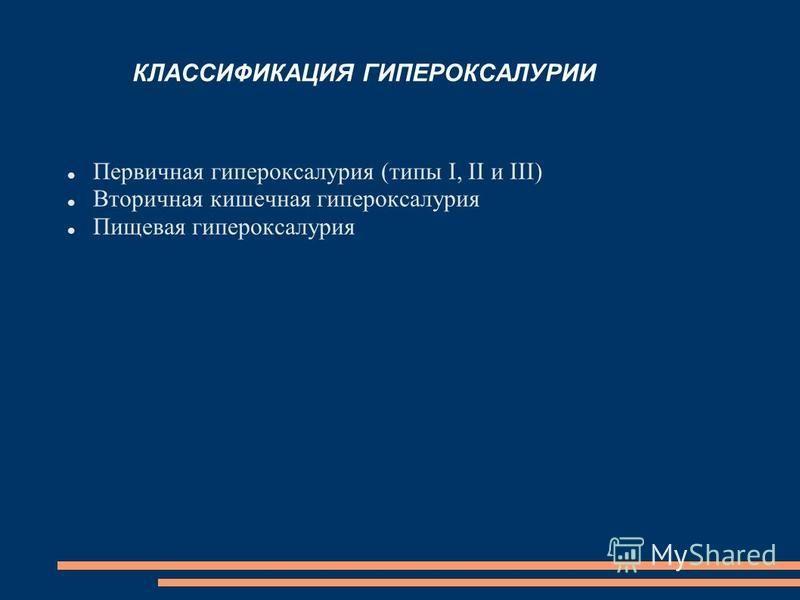 КЛАССИФИКАЦИЯ ГИПЕРОКСАЛУРИИ Первичная гипероксалурия (типы I, II и III) Вторичная кишечная гипероксалурия Пищевая гипероксалурия