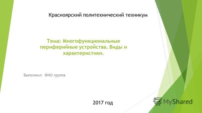Тема: Многофункциональные периферийные устройства. Виды и характеристики. Выполнил: ФИО группа 2017 год Красноярский политехнический техникум