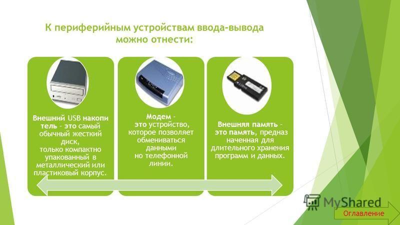 К периферийным устройствам ввода-вывода можно отнести: Внешний USB накопитель - это самый обычный жесткий диск, только компактно упакованный в металлический или пластиковый корпус. Модем - это устройство, которое позволяет обмениваться данными но тел