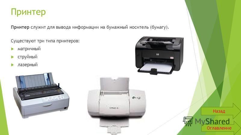 Принтер Принтер служит для вывода информации на бумажный носитель (бумагу). Существуют три типа принтеров: матричный струйный лазерный Оглавление Назад