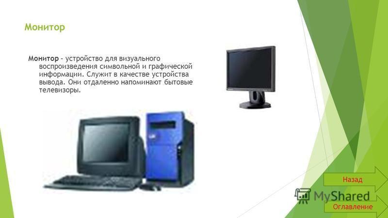 Монитор Монитор – устройство для визуального воспроизведения символьной и графической информации. Служит в качестве устройства вывода. Они отдаленно напоминают бытовые телевизоры. Оглавление Назад