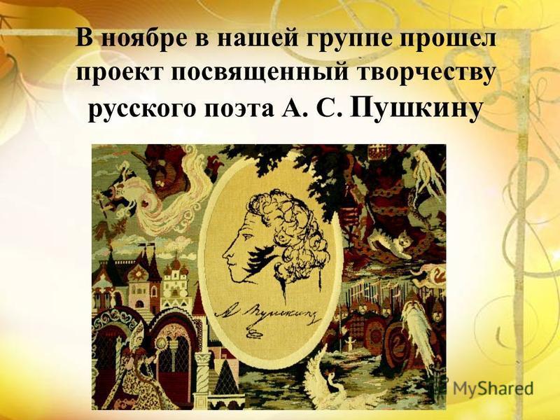 В ноябре в нашей группе прошел проект посвященный творчеству русского поэта А. С. Пушкину