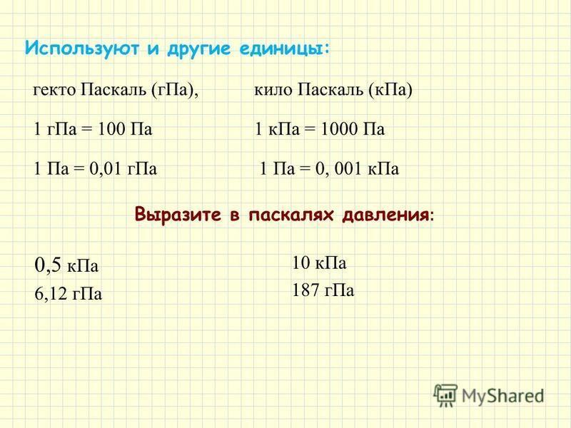 гекто Паскаль (г Па), кило Паскаль (к Па) 1 г Па = 100 Па 1 к Па = 1000 Па 1 Па = 0,01 г Па 1 Па = 0, 001 к Па Используют и другие единицы: Выразите в паскалях давления : 0,5 к Па 6,12 г Па 10 к Па 187 г Па