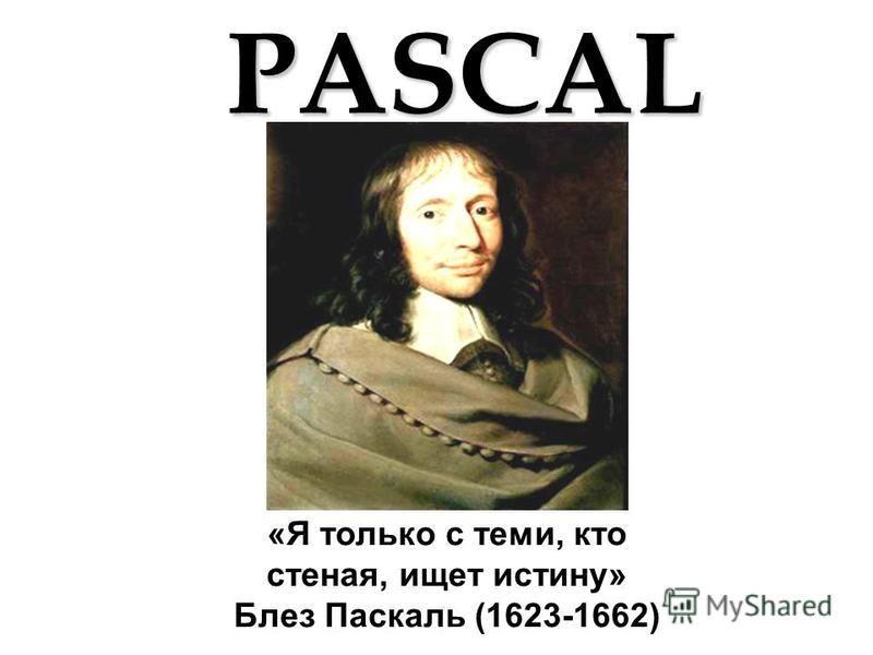 «Я только с теми, кто стеная, ищет истину» Блез Паскаль (1623-1662)PASCAL
